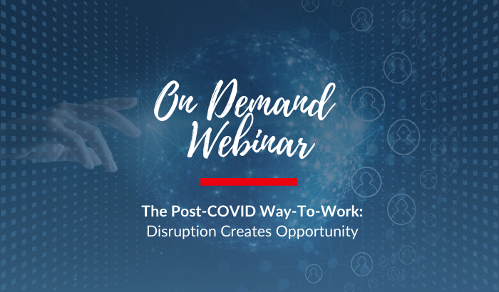 On Demand Webinar: The Post-COVID Way-To-Work: Disruption Creates Opportunity